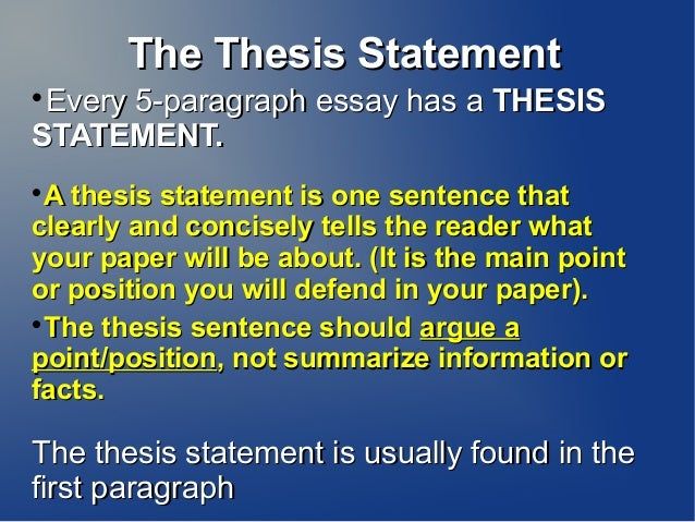 The Thesis Statement Every 5-paragraph essay has a THESISSTATEMENT.  A thesis statement is one sentence thatclearly and ...