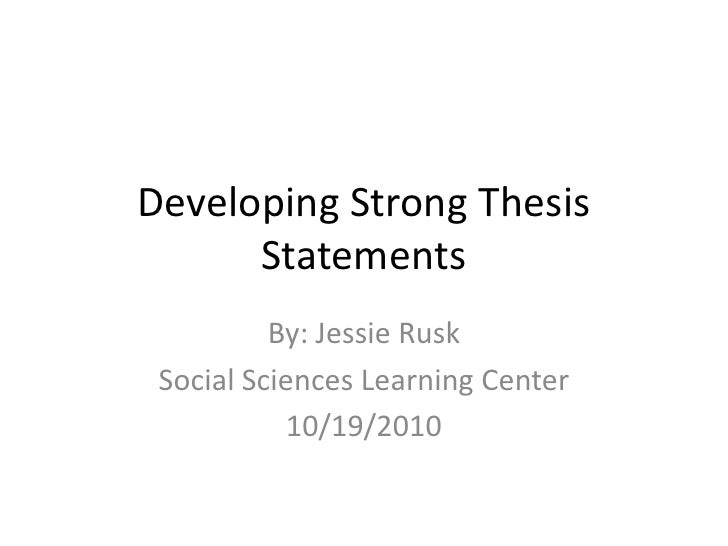 Developing Strong Thesis Statements<br />By: Jessie Rusk<br />Social Sciences Learning Center<br />10/19/2010<br />