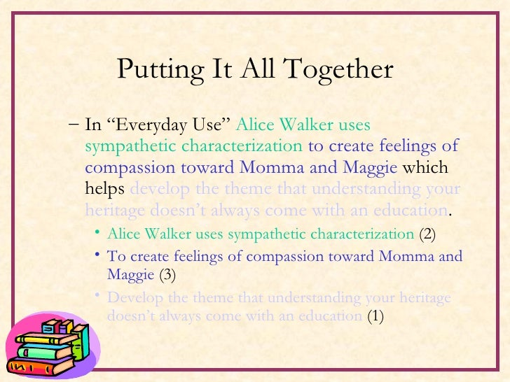 contrasting the family characters in everyday use by walker Characterization paper: everyday use tzivia halperin and her demand for family quilts she'd probably be backward enough to put them to everyday use' (walker 96) the two flat characters of maggie and dee johnson are used to build the two different perspectives one could.
