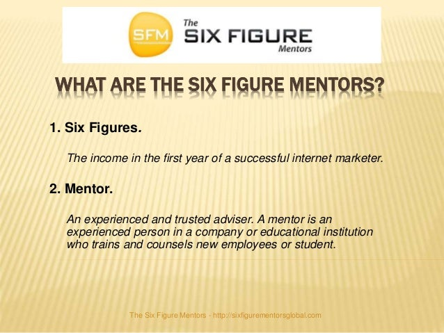 WHAT ARE THE SIX FIGURE MENTORS? 1. Six Figures. The income in the first year of a successful internet marketer. 2. Mentor...