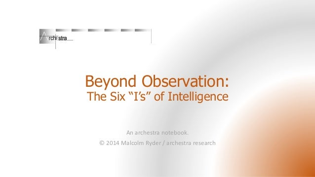 "Beyond Observation: The Six ""I's"" of Intelligence An archestra notebook. © 2014 Malcolm Ryder / archestra research"
