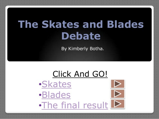 The Skates and Blades Debate By Kimberly Botha. Click And GO! •Skates •Blades •The final result