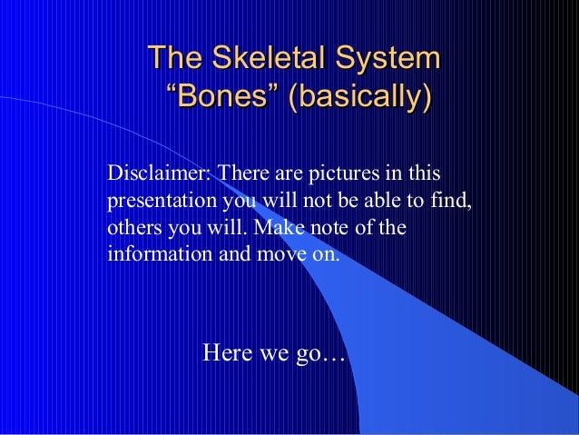 """The Skeletal SystemThe Skeletal System """"Bones"""" (basically)""""Bones"""" (basically) Here we go… Disclaimer: There are pictures i..."""