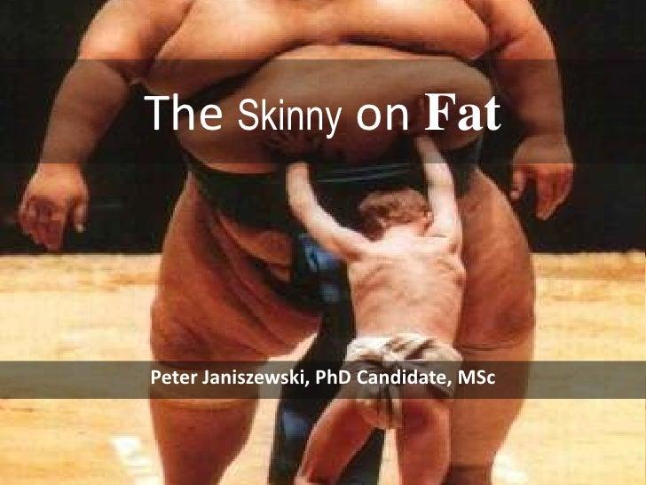 The Skinny on Fat<br />Peter Janiszewski, PhD Candidate, MSc<br />
