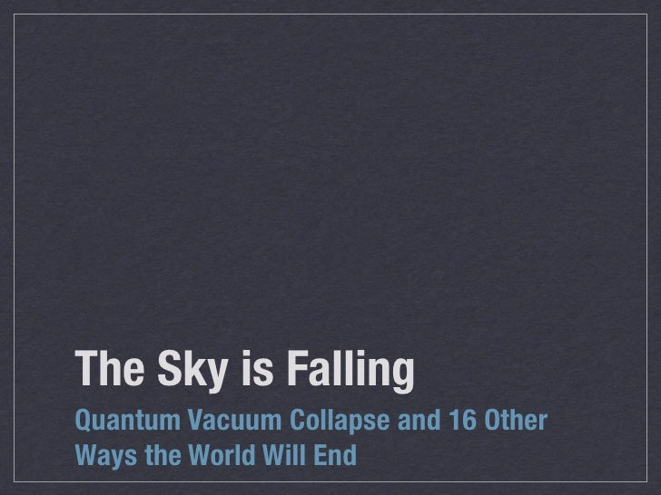 The Sky is Falling Quantum Vacuum Collapse and 16 Other Ways the World Will End