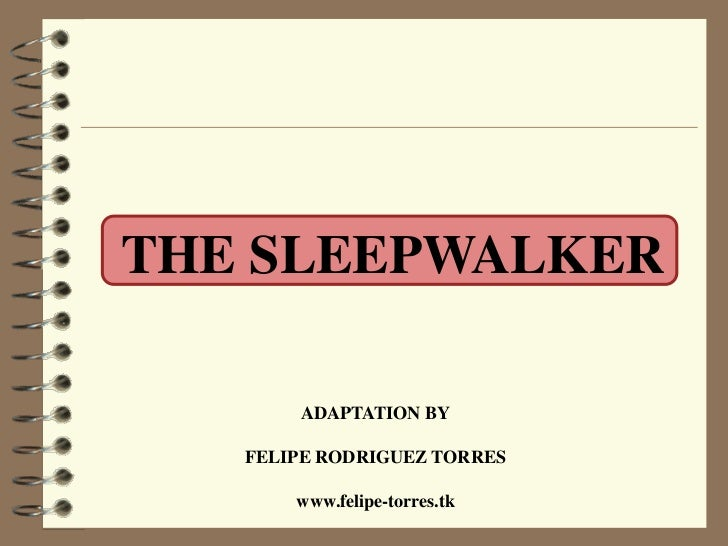 THE SLEEPWALKER       ADAPTATION BY   FELIPE RODRIGUEZ TORRES       www.felipe-torres.tk