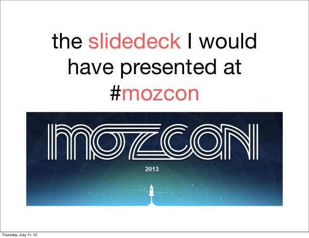 the slidedeck I would have presented at #mozcon Thursday, July 11, 13