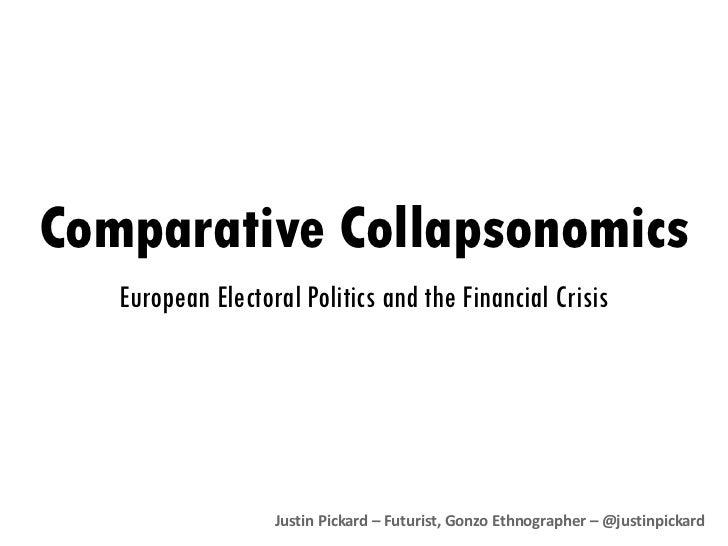 Comparative  Collapsonomics European Electoral Politics and the Financial Crisis Justin Pickard – Futurist, Gonzo Ethnogra...