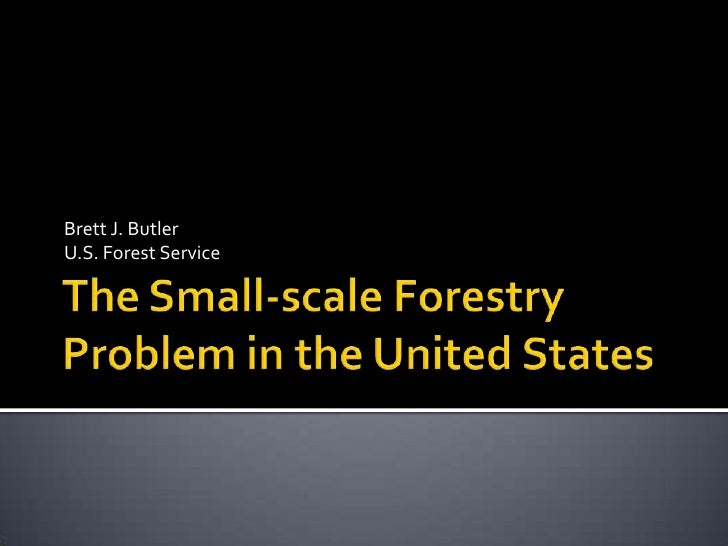 The Small-scale Forestry Problem in the United States<br />Brett J. ButlerU.S. Forest Service<br />