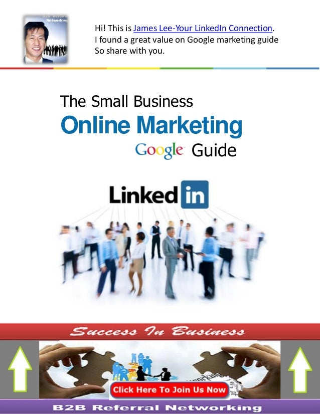 The Small Business Online Marketing Guide Hi! This is James Lee-Your LinkedIn Connection. I found a great value on Google ...