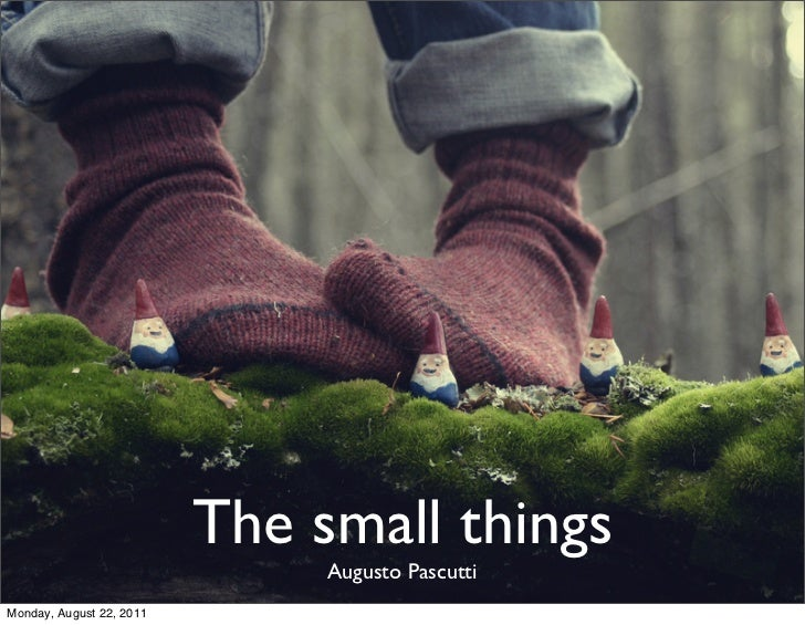 The small things                               Augusto PascuttiMonday, August 22, 2011