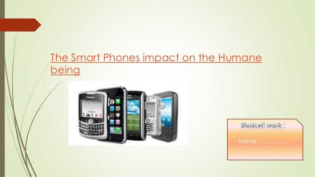 The Smart Phones impact on the Humane being Name : …………..