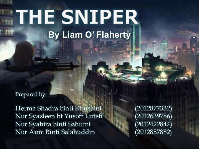 """the sniper by liam oflaherty The main theme of the short story """"the sniper"""" by liam o'flaherty is the  dehumanising nature of war this theme is enhanced through symbols and motifs  like."""