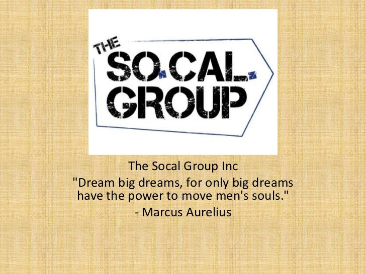 "The Socal Group Inc""Dream big dreams, for only big dreams have the power to move mens souls.""           - Marcus Aurelius"