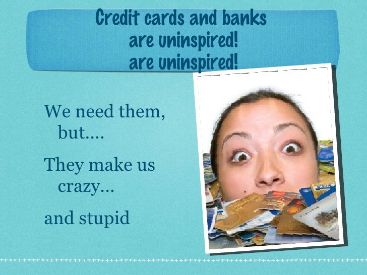 Credit cards and banks  are uninspired! are uninspired! <ul><li>We need them, but.... </li></ul><ul><li>They make us crazy...
