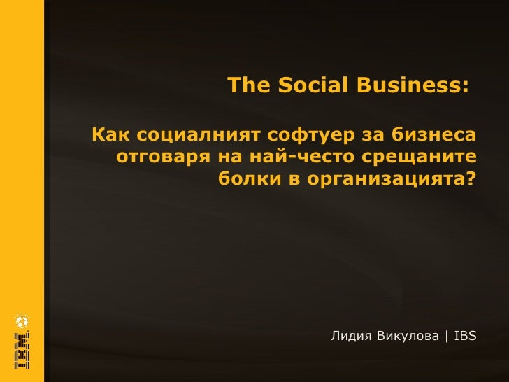 The Social Business:Как социалният софтуер за бизнеса  отговаря на най-често срещаните           болки в организацията?   ...