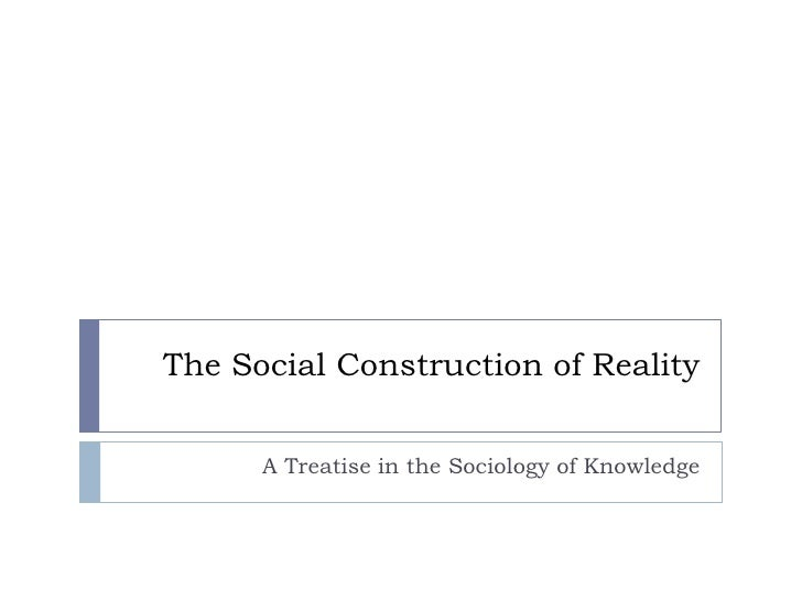 The Social Construction of Reality         A Treatise in the Sociology of Knowledge