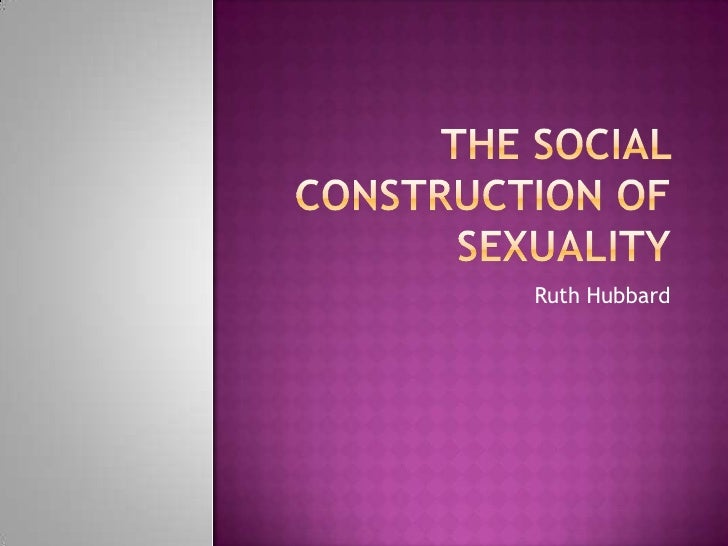 The Social Construction of Sexuality<br />Ruth Hubbard<br />