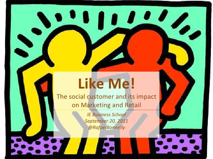 Like Me! The social customer and its impact on Marketing and Retail IE Business School September 20, 2011 @RafaelBonnelly