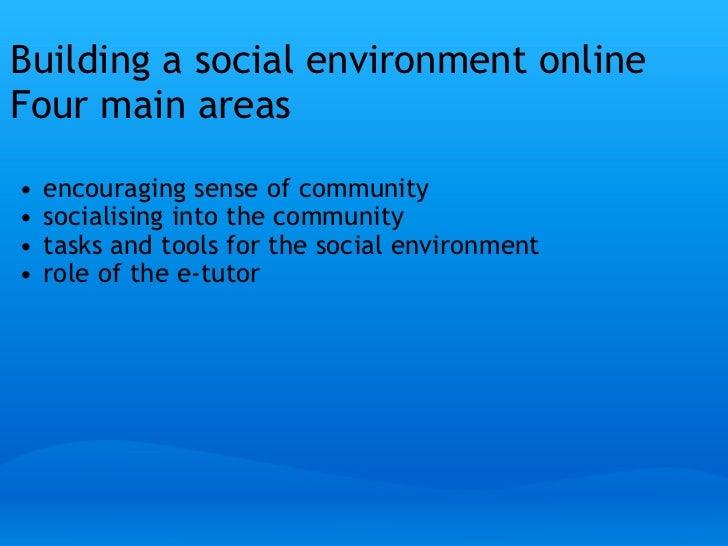 Building a social environment onlineFour main areas    •   encouraging sense of community    •   socialising into the com...
