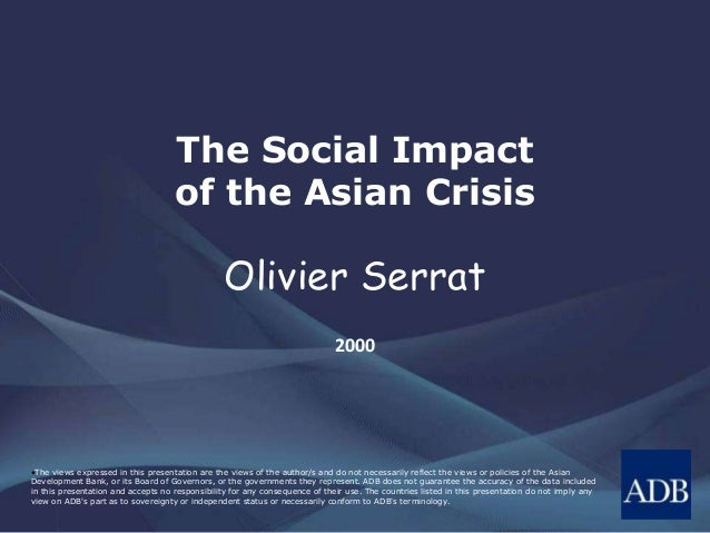 The Social Impact  of the Asian Crisis  Olivier Serrat  2000  •The views expressed in this presentation are the views of t...