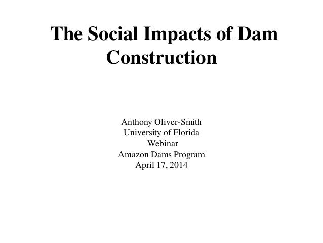 The Social Impacts of Dam Construction Anthony Oliver-Smith University of Florida Webinar Amazon Dams Program April 17, 20...