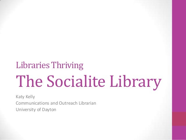 Libraries ThrivingThe Socialite LibraryKaty KellyCommunications and Outreach LibrarianUniversity of Dayton