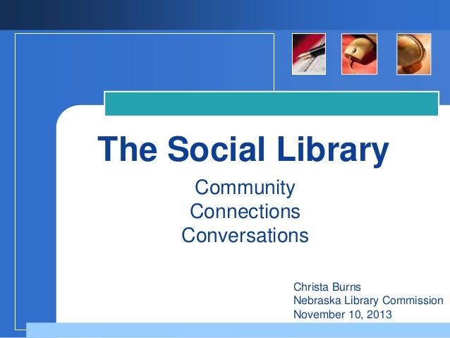 The Social Library Community Connections Conversations Christa Burns Nebraska Library Commission November 10, 2013