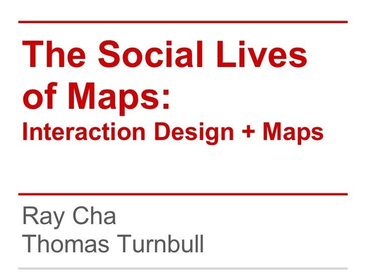 The Social Livesof Maps:Interaction Design + MapsRay ChaThomas Turnbull