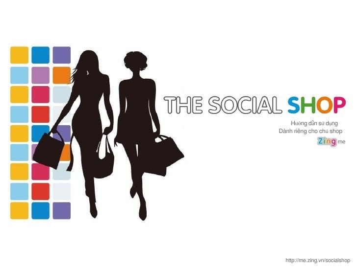 Hướng dẫn sử dụngDành riêng cho chủ shop  http://me.zing.vn/socialshop