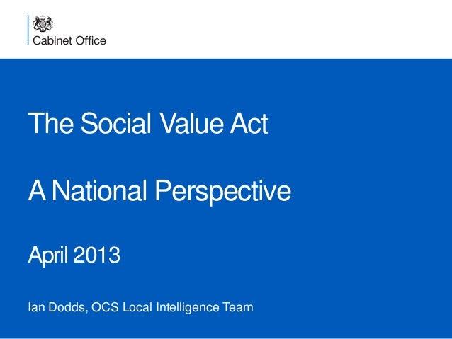 The Social Value ActA National PerspectiveApril 2013Ian Dodds, OCS Local Intelligence Team