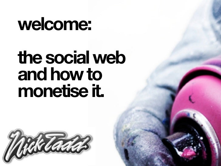 welcome:the social weband how tomonetise it.