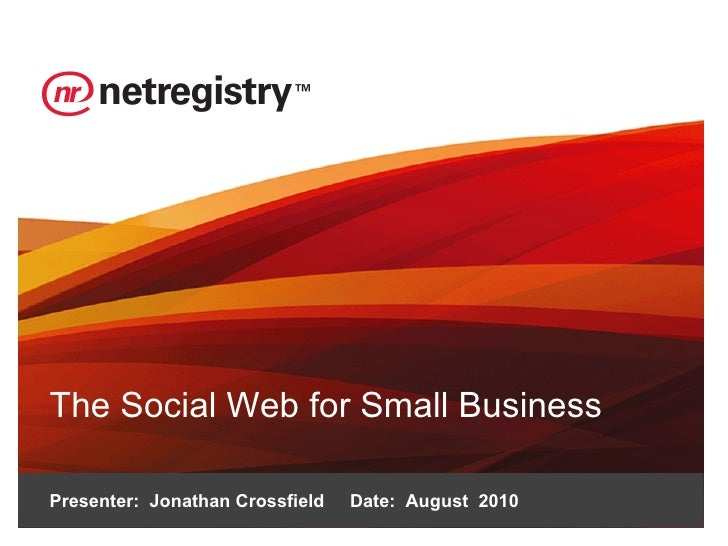 The Social Web for Small Business Presenter:  Jonathan Crossfield  Date:  August  2010
