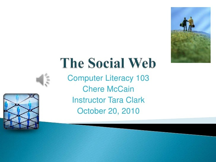 The Social Web<br />Computer Literacy 103<br />Chere McCain<br />Instructor Tara Clark<br />October 20, 2010<br />