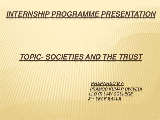 1 INTERNSHIP PROGRAMME PRESENTATION TOPIC- SOCIETIES AND THE TRUST PREPARED BY- PRAMOD KUMAR DWIVEDI LLOYD LAW COLLEGE 3RD...