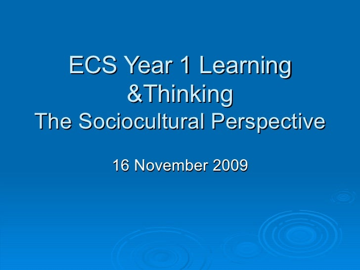 ECS Year 1 Learning &Thinking The Sociocultural Perspective 16 November 2009