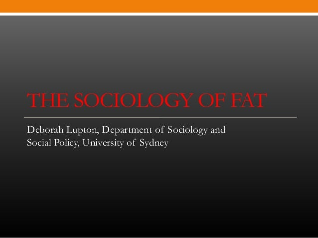 THE SOCIOLOGY OF FATDeborah Lupton, Department of Sociology andSocial Policy, University of Sydney