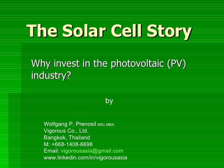 The Solar Cell Story Why invest in the photovoltaic (PV) industry? by Wolfgang P. Prenosil  MSc MBA Vigorous Co., Ltd. Ban...