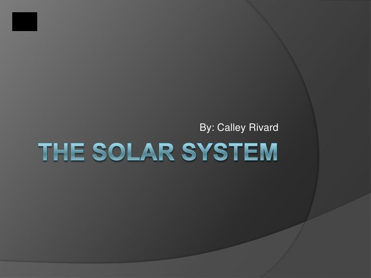 THE SOLAR SYSTEM<br />By: Calley Rivard<br />