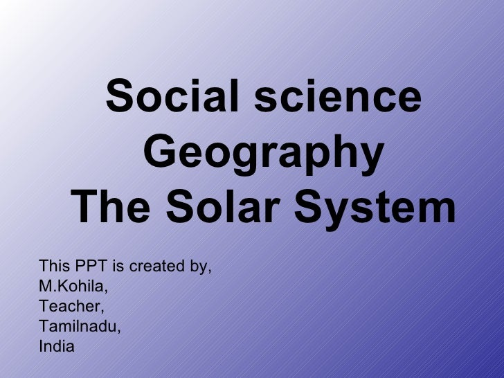 Social science Geography The Solar System This PPT is created by, M.Kohila, Teacher, Tamilnadu, India