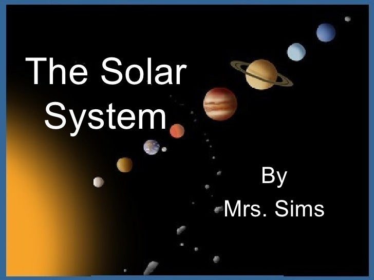 The Solar System By Mrs. Sims