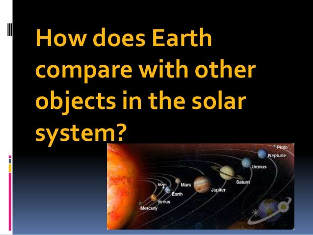 How does Earth compare with other objects in the solar system?
