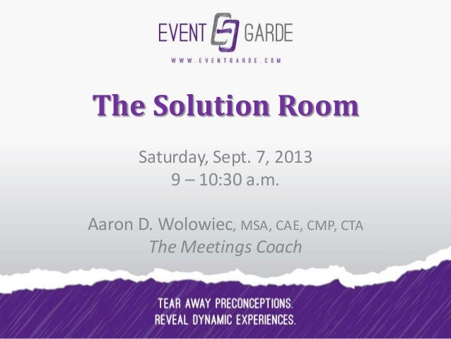 The Solution Room Saturday, Sept. 7, 2013 9 – 10:30 a.m. Aaron D. Wolowiec, MSA, CAE, CMP, CTA The Meetings Coach