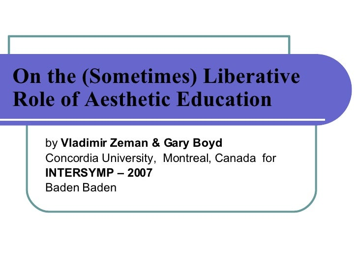 On the (Sometimes) Liberative Role of Aesthetic Education   by  Vladimir Zeman & Gary Boyd   Concordia University,  Montre...
