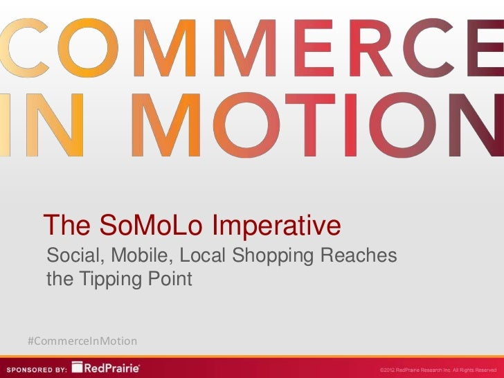 The SoMoLo Imperative  Social, Mobile, Local Shopping Reaches  the Tipping Point#CommerceInMotion