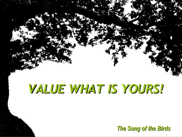 VALUE WHAT IS YOURS!VALUE WHAT IS YOURS! The Song of the BirdsThe Song of the Birds