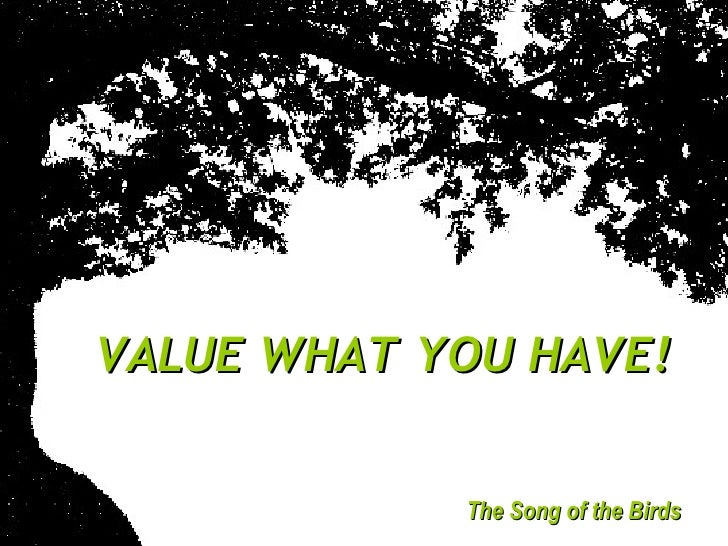 VALUE WHAT YOU HAVE! The Song of the Birds