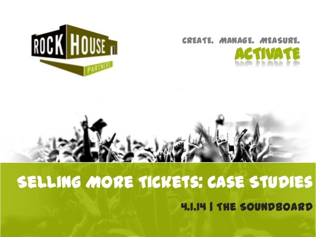 CREATE. MANAGE. MEASURE. ACTIVATE 4.1.14 | The Soundboard Selling More Tickets: Case Studies