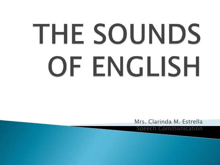 THE SOUNDS OF ENGLISH<br />Mrs. Clarinda M. Estrella<br />Speech Communication<br />