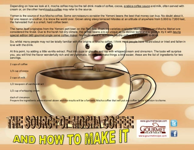 www.gourmetrecipe.com Depending on how we look at it, mocha coffee may be the tall drink made of coffee, cocoa, arabica co...